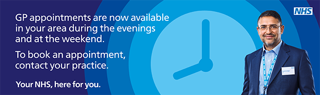 GP appointments are now available in your area during the evenings and at the weekend. To book an appointment, contact your practice. Your NHS, here for you